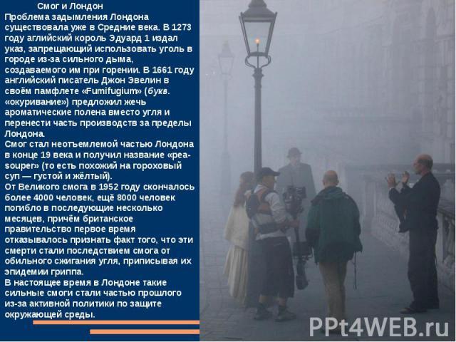 Смог и ЛондонПроблема задымления Лондона существовала уже в Средние века. В 1273 году аглийский король Эдуард 1 издал указ, запрещающий использовать уголь в городе из-за сильного дыма, создаваемого им при горении. В 1661 году английский писатель Джо…