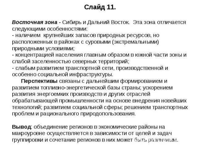 Слайд 11.Восточная зона - Сибирь и Дальний Восток. Эта зона отличается следующими особенностями:- наличием крупнейших запасов природных ресурсов, но расположенных в районах с суровыми (экстремальными) природными условиями;- концентрацией населения г…