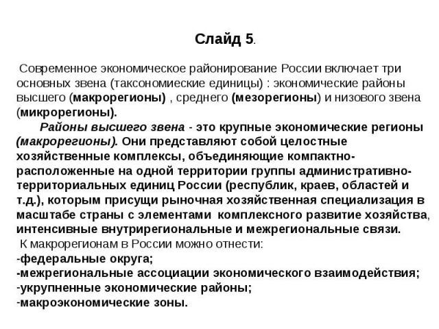 Слайд 5. Современное экономическое районирование России включает три основных звена (таксономиеские единицы) : экономические районы высшего (макрорегионы) , среднего (мезорегионы) и низового звена (микрорегионы). Районы высшего звена - это крупные э…