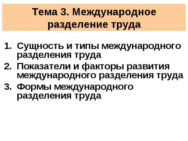 Тема 3. Международное разделение труда Сущность и типы международного разделения трудаПоказатели и факторы развития международного разделения труда Формы международного разделения труда