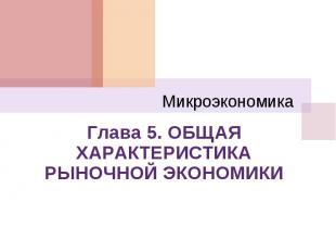Микроэкономика Глава 5. ОБЩАЯ ХАРАКТЕРИСТИКА РЫНОЧНОЙ ЭКОНОМИКИ