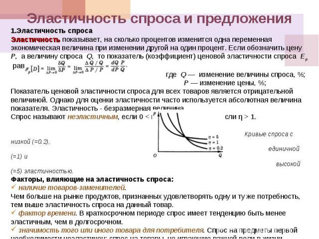 Эластичность спроса и предложенияЭластичность спросаЭластичность показывает, на сколько процентов изменится одна переменная экономическая величина при изменении другой на один процент. Если обозначить цену Р, а величину спроса Q, то показатель (коэ…