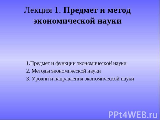Лекция 1. Предмет и метод экономической науки 1.Предмет и функции экономической науки2. Методы экономической науки3. Уровни и направления экономической науки