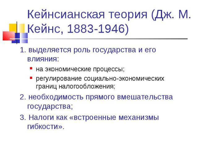 Кейнсианская теория (Дж. М. Кейнс, 1883-1946) 1. выделяется роль государства и его влияния:на экономические процессы;регулирование социально-экономических границ налогообложения;2. необходимость прямого вмешательства государства;3. Налоги как «встро…