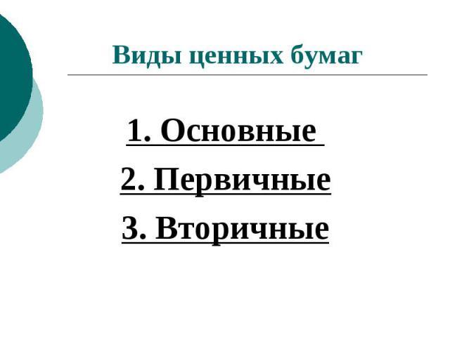 Виды ценных бумаг 1. Основные 2. Первичные3. Вторичные
