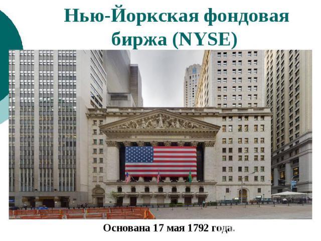 Нью-Йоркская фондовая биржа (NYSE) Основана 17 мая 1792 года.