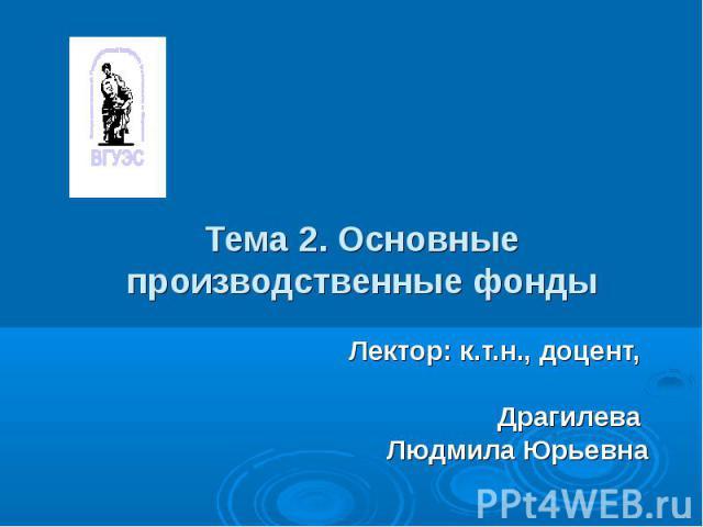Тема 2. Основные производственные фондыЛектор: к.т.н., доцент, Драгилева Людмила Юрьевна