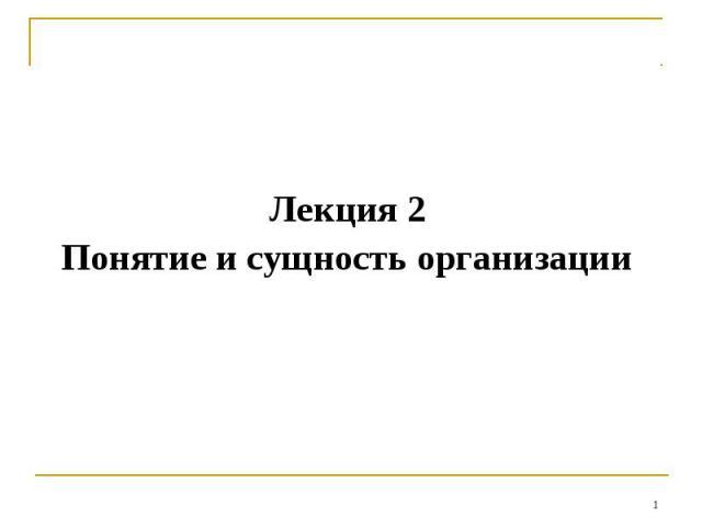Лекция 2 Понятие и сущность организации