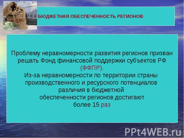 БЮДЖЕТНАЯ ОБЕСПЕЧЕННОСТЬ РЕГИОНОВ Проблему неравномерности развития регионов призван решать Фонд финансовой поддержки субъектов РФ (ФФПР).Из-за неравномерности по территории страны производственного и ресурсного потенциалов различия в бюджетной обес…
