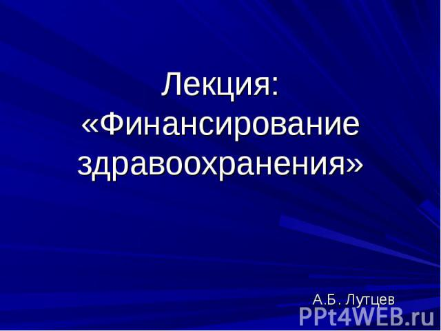 Лекция: «Финансирование здравоохранения»А.Б. Лутцев