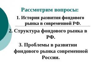 Рассмотрим вопросы: 1. История развития фондового рынка в современной РФ.2. Стру