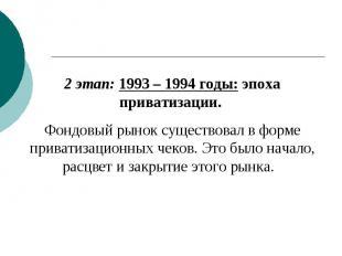 2 этап: 1993 – 1994 годы: эпоха приватизации. Фондовый рынок существовал в форме