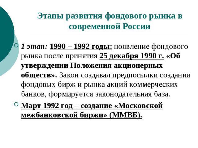 Этапы развития фондового рынка в современной России 1 этап: 1990 – 1992 годы: появление фондового рынка после принятия 25 декабря 1990 г. «Об утверждении Положения акционерных обществ». Закон создавал предпосылки создания фондовых бирж и рынка акций…