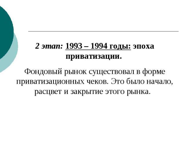 2 этап: 1993 – 1994 годы: эпоха приватизации. Фондовый рынок существовал в форме приватизационных чеков. Это было начало, расцвет и закрытие этого рынка.