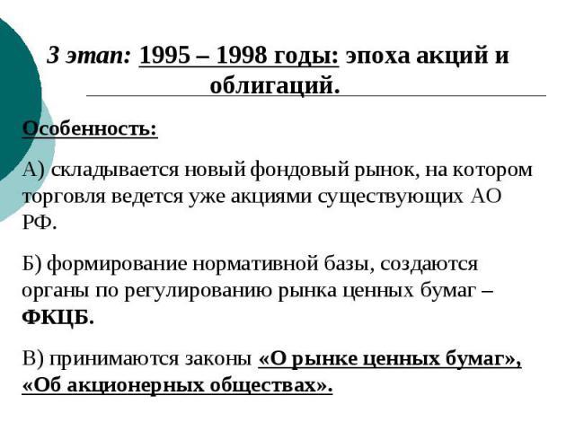 3 этап: 1995 – 1998 годы: эпоха акций и облигаций. Особенность: А) складывается новый фондовый рынок, на котором торговля ведется уже акциями существующих АО РФ. Б) формирование нормативной базы, создаются органы по регулированию рынка ценных бумаг …