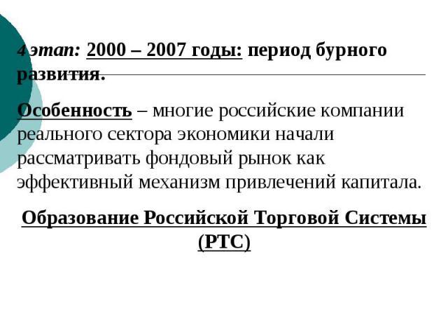 4 этап: 2000 – 2007 годы: период бурного развития.Особенность – многие российские компании реального сектора экономики начали рассматривать фондовый рынок как эффективный механизм привлечений капитала. Образование Российской Торговой Системы (РТС)