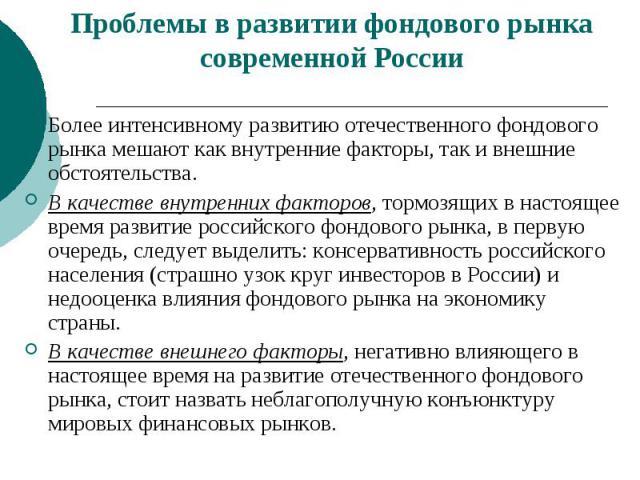 Проблемы в развитии фондового рынка современной России Более интенсивному развитию отечественного фондового рынка мешают как внутренние факторы, так и внешние обстоятельства. В качестве внутренних факторов, тормозящих в настоящее время развитие росс…