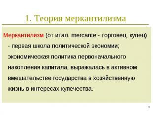 1. Теория меркантилизма Меркантилизм (от итал. mercante - торговец, купец) - пер