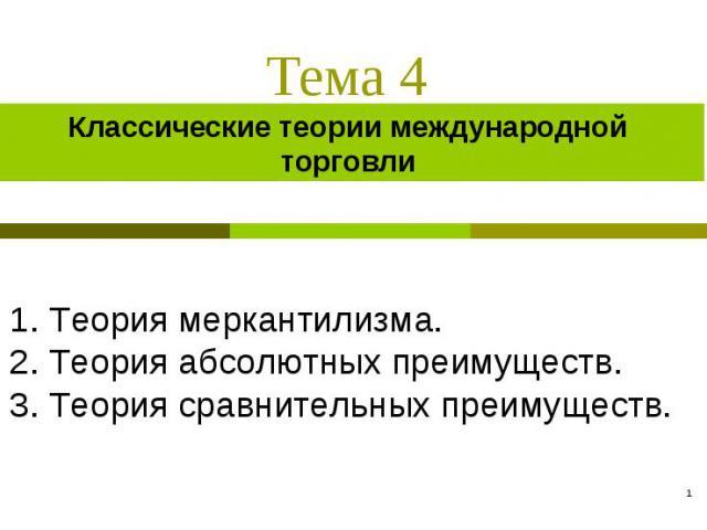 Классические теории международной торговли 1. Теория меркантилизма.2. Теория абсолютных преимуществ.3. Теория сравнительных преимуществ.