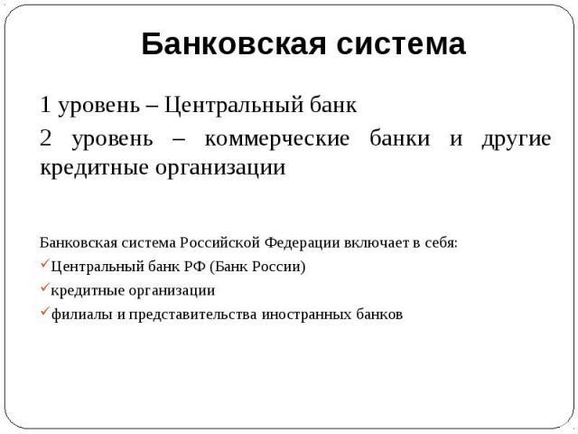 1 уровень – Центральный банк2 уровень – коммерческие банки и другие кредитные организацииБанковская система Российской Федерации включает в себя:Центральный банк РФ (Банк России)кредитные организациифилиалы и представительства иностранных банков