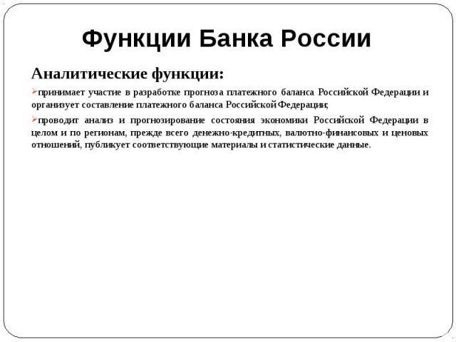 Аналитические функции:принимает участие в разработке прогноза платежного баланса Российской Федерации и организует составление платежного баланса Российской Федерации;проводит анализ и прогнозирование состояния экономики Российской Федерации в целом…
