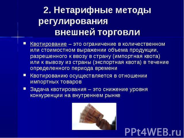 2. Нетарифные методы регулирования внешней торговли Квотирование – это ограничение в количественном или стоимостном выражении объема продукции, разрешенного к ввозу в страну (импортная квота) или к вывозу из страны (экспортная квота) в течение опред…