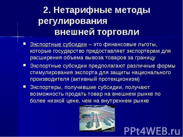 2. Нетарифные методы регулирования внешней торговли Экспортные субсидии – это финансовые льготы, которые государство предоставляет экспортерам для расширения объема вывоза товаров за границу Экспортные субсидии предполагают различные формы стимулиро…
