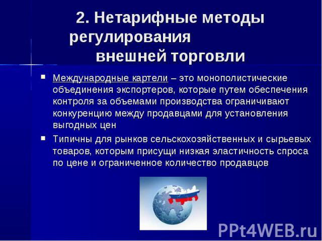 2. Нетарифные методы регулирования внешней торговли Международные картели – это монополистические объединения экспортеров, которые путем обеспечения контроля за объемами производства ограничивают конкуренцию между продавцами для установления выгодны…