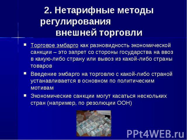 2. Нетарифные методы регулирования внешней торговли Торговое эмбарго как разновидность экономической санкции – это запрет со стороны государства на ввоз в какую-либо страну или вывоз из какой-либо страны товаровВведение эмбарго на торговлю с какой-л…