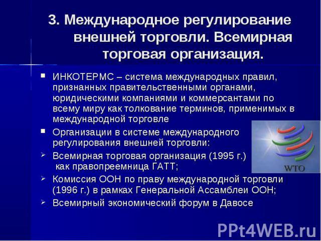3. Международное регулирование внешней торговли. Всемирная торговая организация. ИНКОТЕРМС – система международных правил, признанных правительственными органами, юридическими компаниями и коммерсантами по всему миру как толкование терминов, примени…