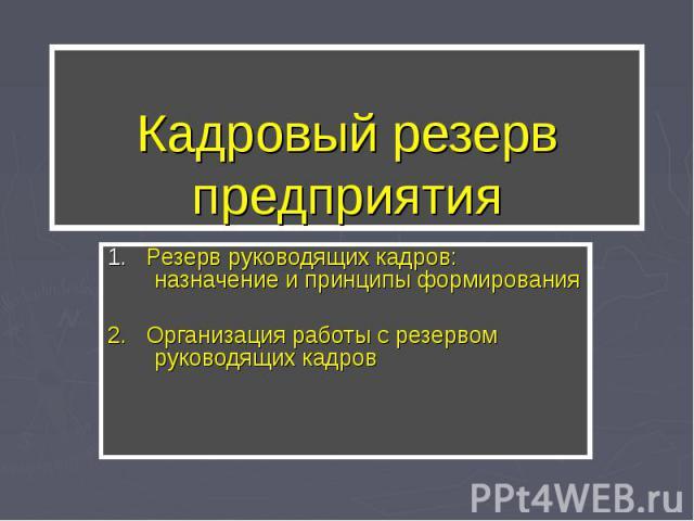Кадровый резерв предприятия 1. Резерв руководящих кадров: назначение и принципы формирования2. Организация работы с резервом руководящих кадров