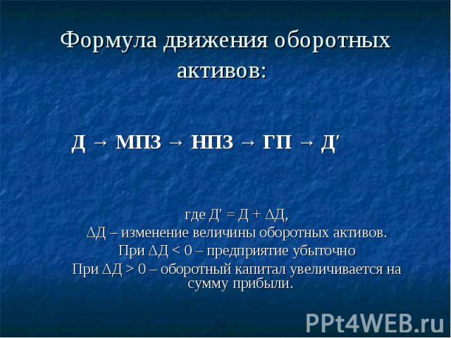 Формула движения оборотных активов: Д → МПЗ → НПЗ → ГП → Д′где Д′ = Д + ΔД,ΔД – изменение величины оборотных активов.При ΔД < 0 – предприятие убыточноПри ΔД > 0 – оборотный капитал увеличивается на сумму прибыли.