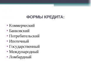 ФОРМЫ КРЕДИТА: КоммерческийБанковскийПотребительскийИпотечныйГосударственныйМежд