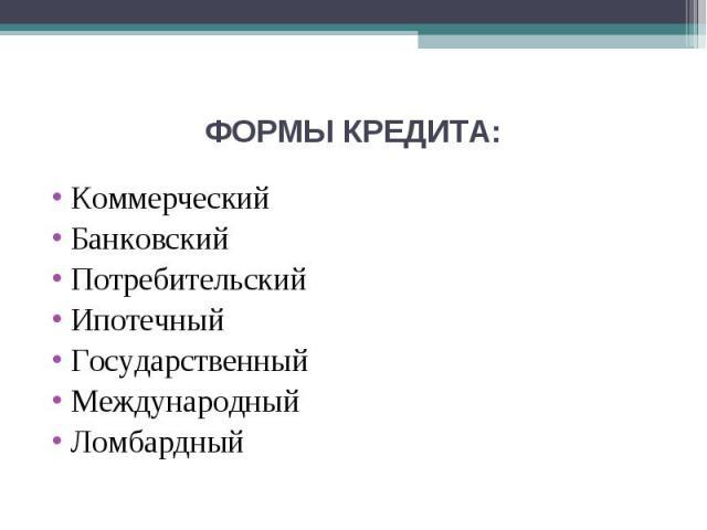 ФОРМЫ КРЕДИТА: КоммерческийБанковскийПотребительскийИпотечныйГосударственныйМеждународныйЛомбардный