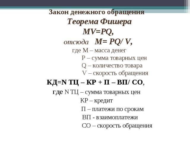 Закон денежного обращенияТеорема ФишераMV=PQ, отсюда M= PQ/ V, где M – масса денег P – сумма товарных цен Q – количество товара V – скорость обращенияКД=Ʃ ТЦ – КР + П – ВП/ СО, где Ʃ ТЦ – сумма товарных ценКР – кредит П – платежи по срокам ВП - взаи…
