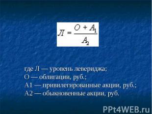 где Л — уровень левериджа;О — облигации, руб.;А1 — привилегированные акции, руб.
