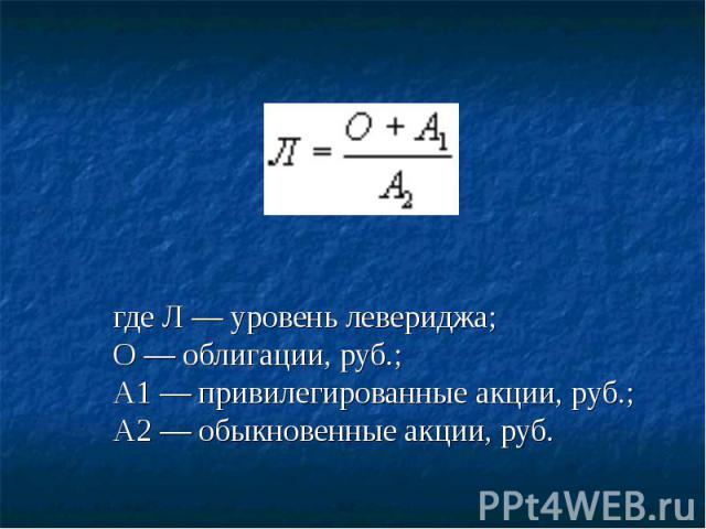 где Л — уровень левериджа;О — облигации, руб.;А1 — привилегированные акции, руб.;А2 — обыкновенные акции, руб.