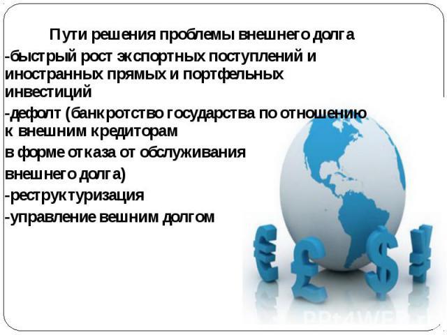 Пути решения проблемы внешнего долга-быстрый рост экспортных поступлений и иностранных прямых и портфельных инвестиций-дефолт (банкротство государства по отношению к внешним кредиторам в форме отказа от обслуживания внешнего долга)-реструктуризация-…