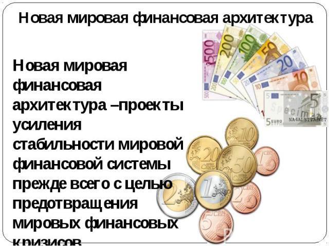 Новая мировая финансовая архитектура Новая мировая финансовая архитектура –проекты усиления стабильности мировой финансовой системы прежде всего с целью предотвращения мировых финансовых кризисов