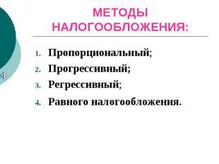 МЕТОДЫ НАЛОГООБЛОЖЕНИЯ:Пропорциональный;Прогрессивный; Регрессивный;Равного нало