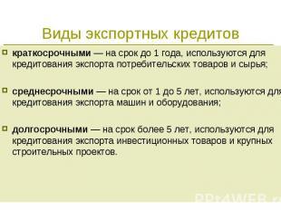 краткосрочными — на срок до 1 года, используются для кредитования экспорта потре