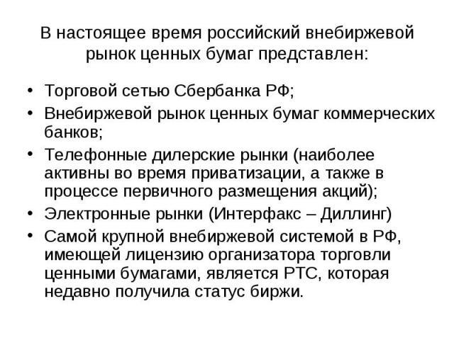 В настоящее время российский внебиржевой рынок ценных бумаг представлен: Торговой сетью Сбербанка РФ;Внебиржевой рынок ценных бумаг коммерческих банков;Телефонные дилерские рынки (наиболее активны во время приватизации, а также в процессе первичного…