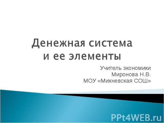 Денежная система и ее элементы Учитель экономикиМиронова Н.В.МОУ «Михневская СОШ»