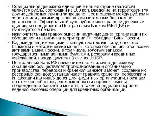 Официальной денежной единицей в нашей стране (валютой) является рубль, состоящий из 100 коп. Введение на территории РФ других денежных единиц запрещено. Соотношение между рублем и золотом или другими драгоценными металлами Законом не установлено. Оф…