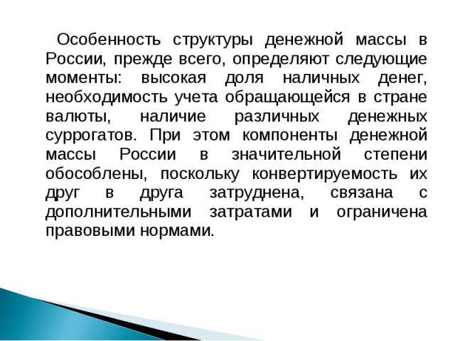 Особенность структуры денежной массы в России, прежде всего, определяют следующие моменты: высокая доля наличных денег, необходимость учета обращающейся в стране валюты, наличие различных денежных суррогатов. При этом компоненты денежной массы Росси…
