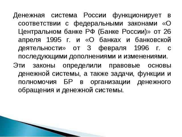 Денежная система России функционирует в соответствии с федеральными законами «О Центральном банке РФ (Банке России)» от 26 апреля 1995 г. и «О банках и банковской деятельности» от 3 февраля 1996 г. с последующими дополнениями и изменениями. Эти зако…