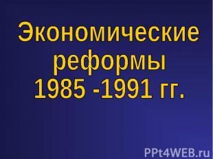 Экономические реформы 1985 -1991 гг