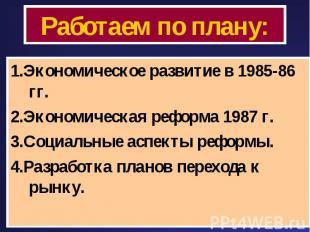 Работаем по плану: 1.Экономическое развитие в 1985-86 гг.2.Экономическая реформа