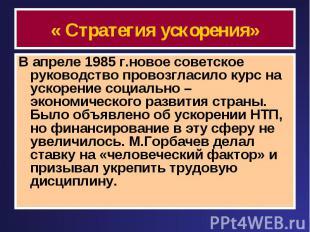 « Стратегия ускорения» В апреле 1985 г.новое советское руководство провозгласило