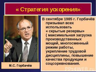 « Стратегия ускорения» В сентябре 1985 г. Горбачёв призывал всех использовать «